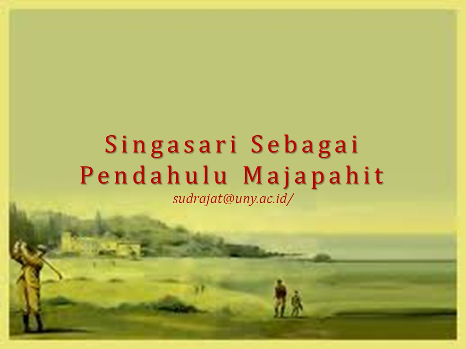 Singasari Sebagai Pendahulu Majapahit sudrajat@uny.ac.id/