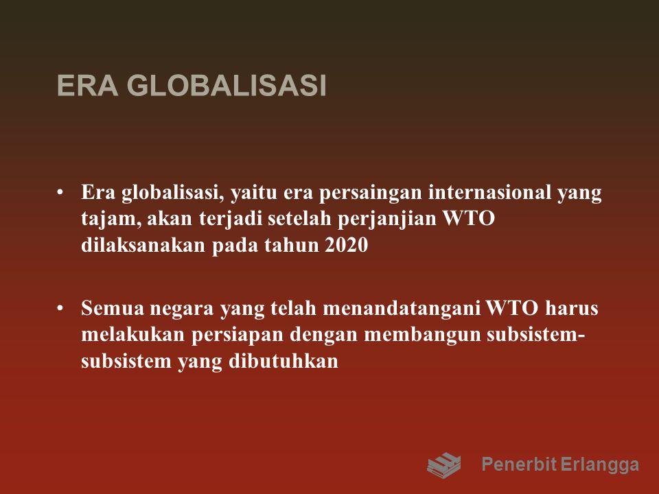 ERA GLOBALISASI Era globalisasi, yaitu era persaingan internasional yang tajam, akan terjadi setelah perjanjian WTO dilaksanakan pada tahun 2020.