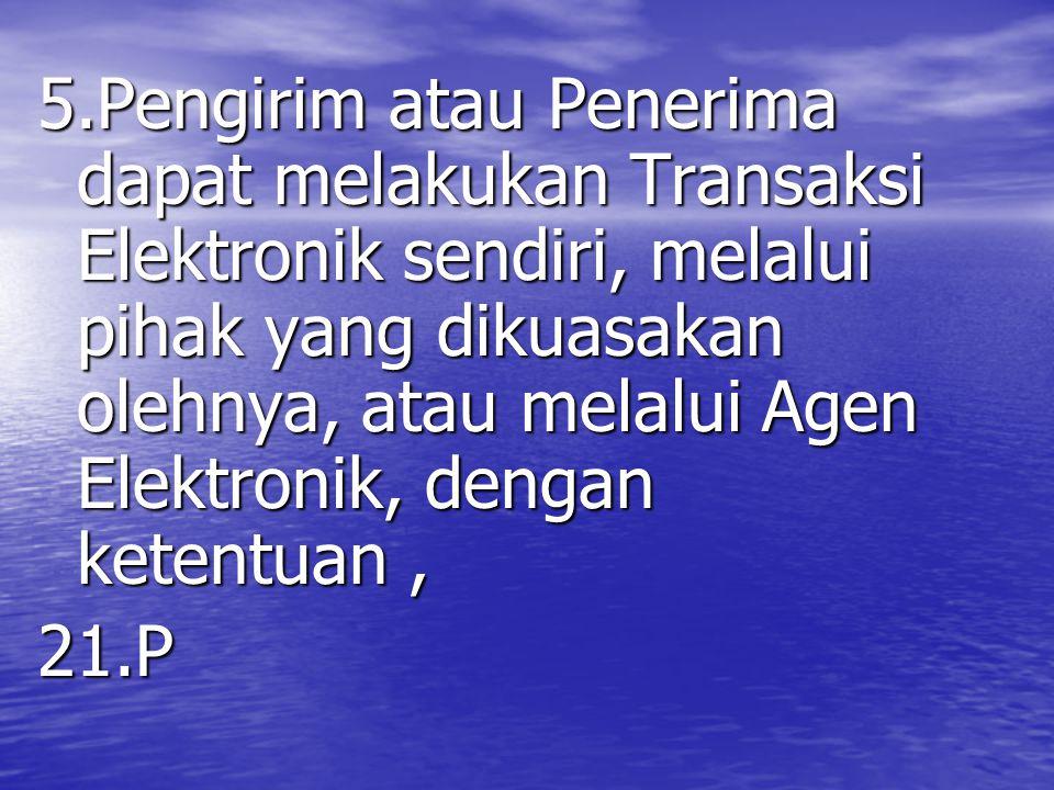 5.Pengirim atau Penerima dapat melakukan Transaksi Elektronik sendiri, melalui pihak yang dikuasakan olehnya, atau melalui Agen Elektronik, dengan ketentuan ,