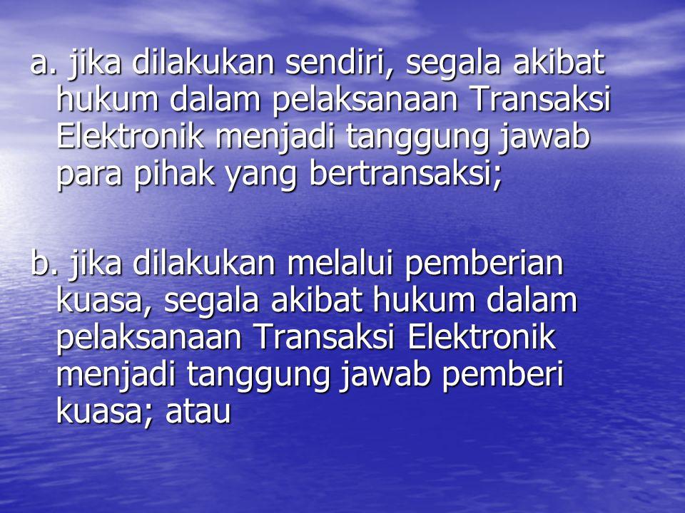 a. jika dilakukan sendiri, segala akibat hukum dalam pelaksanaan Transaksi Elektronik menjadi tanggung jawab para pihak yang bertransaksi;