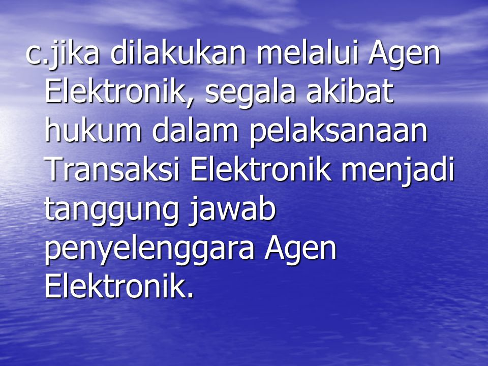c.jika dilakukan melalui Agen Elektronik, segala akibat hukum dalam pelaksanaan Transaksi Elektronik menjadi tanggung jawab penyelenggara Agen Elektronik.