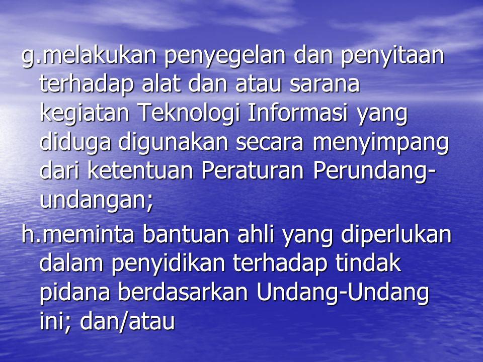 g.melakukan penyegelan dan penyitaan terhadap alat dan atau sarana kegiatan Teknologi Informasi yang diduga digunakan secara menyimpang dari ketentuan Peraturan Perundang-undangan;