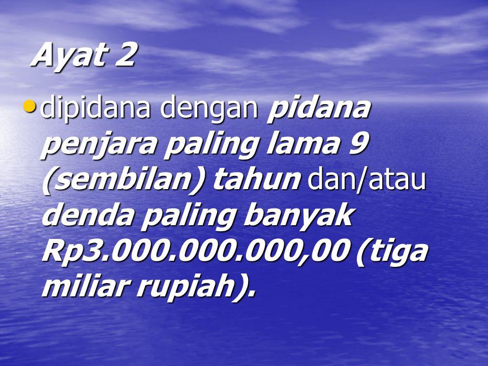 Ayat 2 dipidana dengan pidana penjara paling lama 9 (sembilan) tahun dan/atau denda paling banyak Rp3.000.000.000,00 (tiga miliar rupiah).