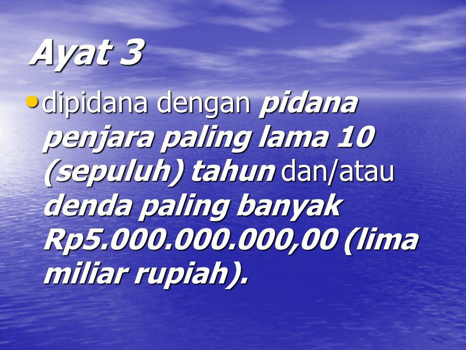 Ayat 3 dipidana dengan pidana penjara paling lama 10 (sepuluh) tahun dan/atau denda paling banyak Rp5.000.000.000,00 (lima miliar rupiah).