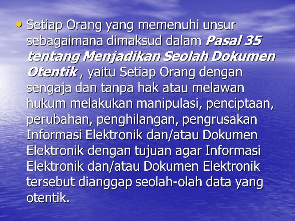 Setiap Orang yang memenuhi unsur sebagaimana dimaksud dalam Pasal 35 tentang Menjadikan Seolah Dokumen Otentik , yaitu Setiap Orang dengan sengaja dan tanpa hak atau melawan hukum melakukan manipulasi, penciptaan, perubahan, penghilangan, pengrusakan Informasi Elektronik dan/atau Dokumen Elektronik dengan tujuan agar Informasi Elektronik dan/atau Dokumen Elektronik tersebut dianggap seolah-olah data yang otentik.