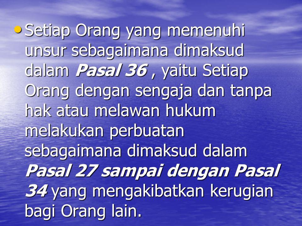 Setiap Orang yang memenuhi unsur sebagaimana dimaksud dalam Pasal 36 , yaitu Setiap Orang dengan sengaja dan tanpa hak atau melawan hukum melakukan perbuatan sebagaimana dimaksud dalam Pasal 27 sampai dengan Pasal 34 yang mengakibatkan kerugian bagi Orang lain.