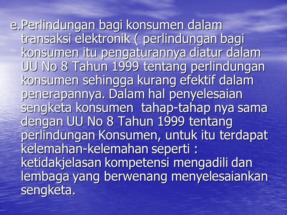 e.Perlindungan bagi konsumen dalam transaksi elektronik ( perlindungan bagi konsumen itu pengaturannya diatur dalam UU No 8 Tahun 1999 tentang perlindungan konsumen sehingga kurang efektif dalam penerapannya.