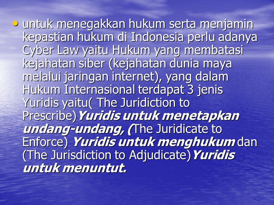 untuk menegakkan hukum serta menjamin kepastian hukum di Indonesia perlu adanya Cyber Law yaitu Hukum yang membatasi kejahatan siber (kejahatan dunia maya melalui jaringan internet), yang dalam Hukum Internasional terdapat 3 jenis Yuridis yaitu( The Juridiction to Prescribe)Yuridis untuk menetapkan undang-undang, (The Juridicate to Enforce) Yuridis untuk menghukum dan (The Jurisdiction to Adjudicate)Yuridis untuk menuntut.