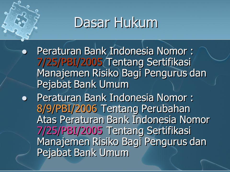 Dasar Hukum Peraturan Bank Indonesia Nomor : 7/25/PBI/2005 Tentang Sertifikasi Manajemen Risiko Bagi Pengurus dan Pejabat Bank Umum.