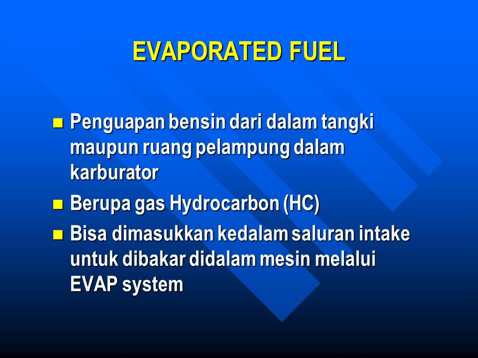 EVAPORATED FUEL Penguapan bensin dari dalam tangki maupun ruang pelampung dalam karburator. Berupa gas Hydrocarbon (HC)