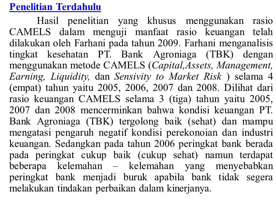 Penelitian Terdahulu Hasil penelitian yang khusus menggunakan rasio CAMELS dalam menguji manfaat rasio keuangan telah dilakukan oleh Farhani pada tahun 2009.