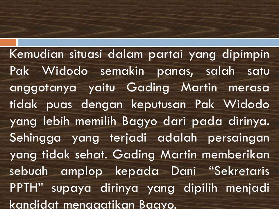 Kemudian situasi dalam partai yang dipimpin Pak Widodo semakin panas, salah satu anggotanya yaitu Gading Martin merasa tidak puas dengan keputusan Pak Widodo yang lebih memilih Bagyo dari pada dirinya.