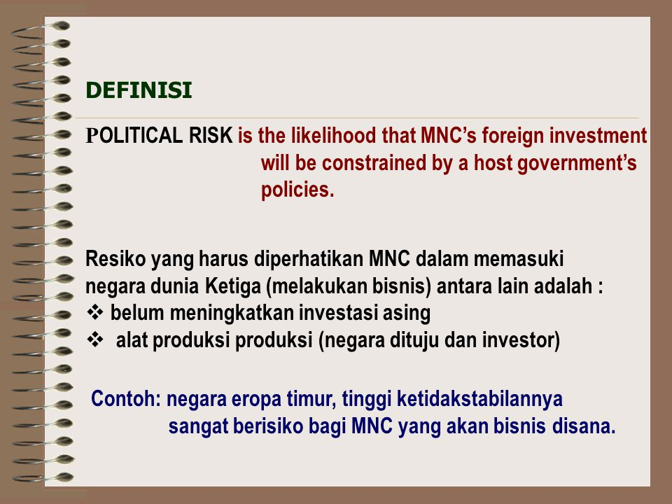 DEFINISI POLITICAL RISK is the likelihood that MNC's foreign investment. will be constrained by a host government's.