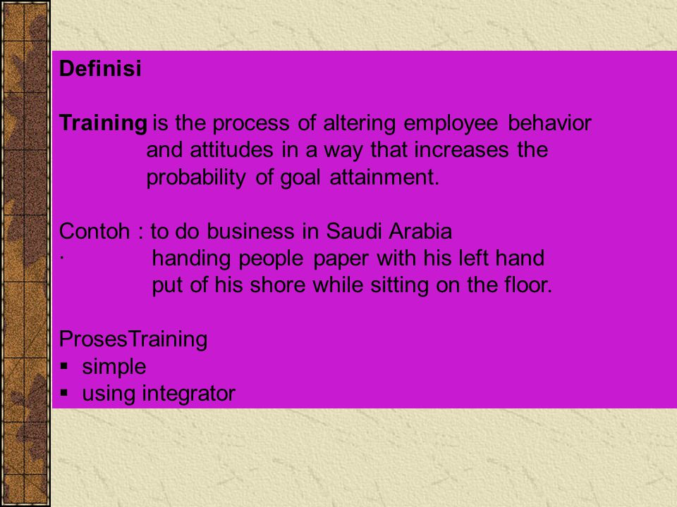 Definisi Training is the process of altering employee behavior. and attitudes in a way that increases the.