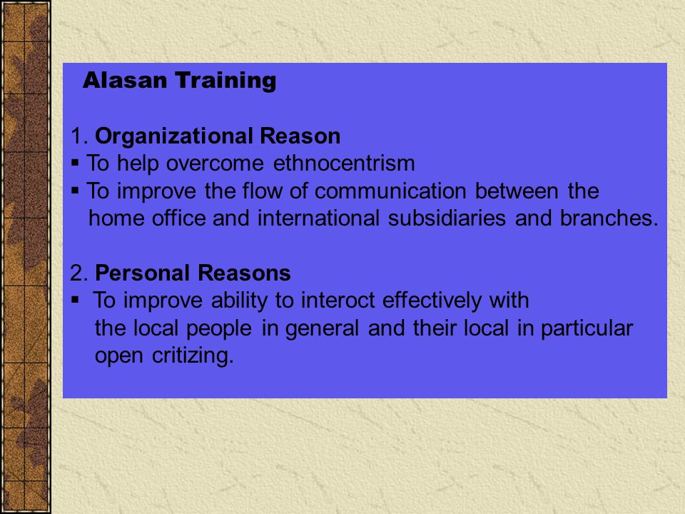Alasan Training 1. Organizational Reason. To help overcome ethnocentrism. To improve the flow of communication between the.