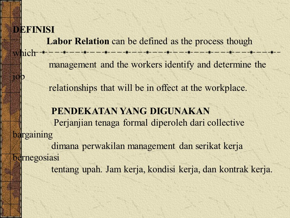 DEFINISI Labor Relation can be defined as the process though which. management and the workers identify and determine the job.