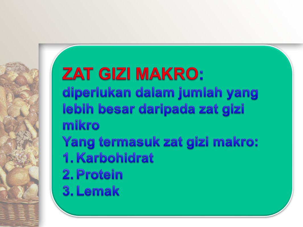 ZAT GIZI MAKRO: diperlukan dalam jumlah yang lebih besar daripada zat gizi mikro. Yang termasuk zat gizi makro:
