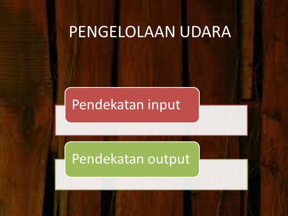 PENGELOLAAN UDARA Pendekatan input Pendekatan output