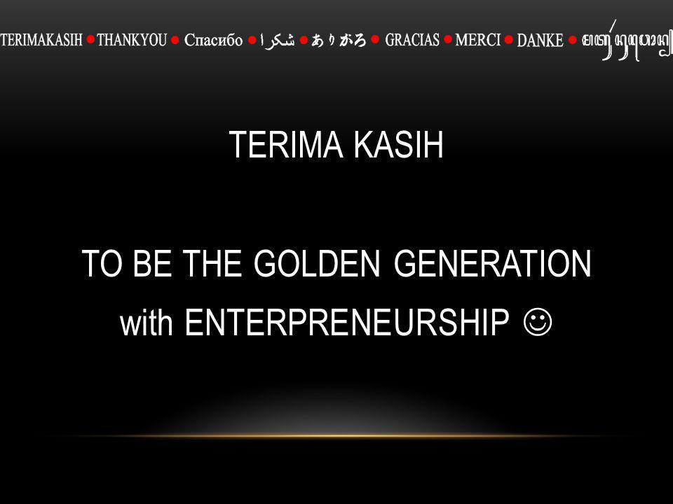 TERIMA KASIH TO BE THE GOLDEN GENERATION with ENTERPRENEURSHIP 
