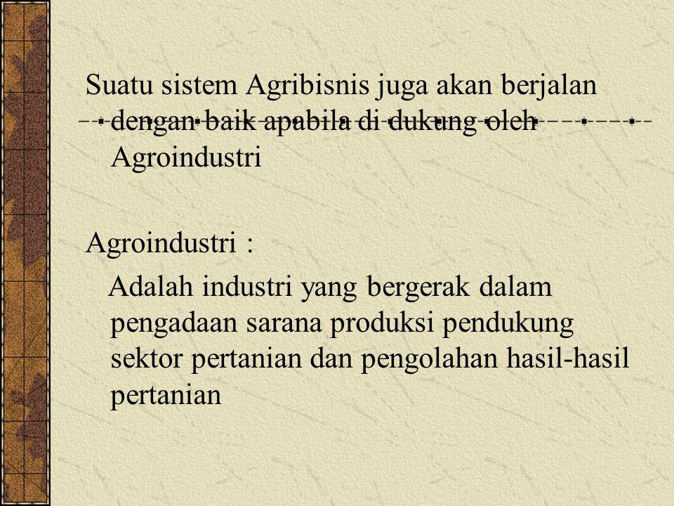 Suatu sistem Agribisnis juga akan berjalan dengan baik apabila di dukung oleh Agroindustri