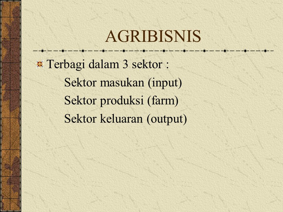 AGRIBISNIS Terbagi dalam 3 sektor : Sektor masukan (input)