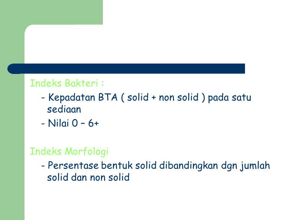 Indeks Bakteri : - Kepadatan BTA ( solid + non solid ) pada satu sediaan. - Nilai 0 – 6+ Indeks Morfologi.
