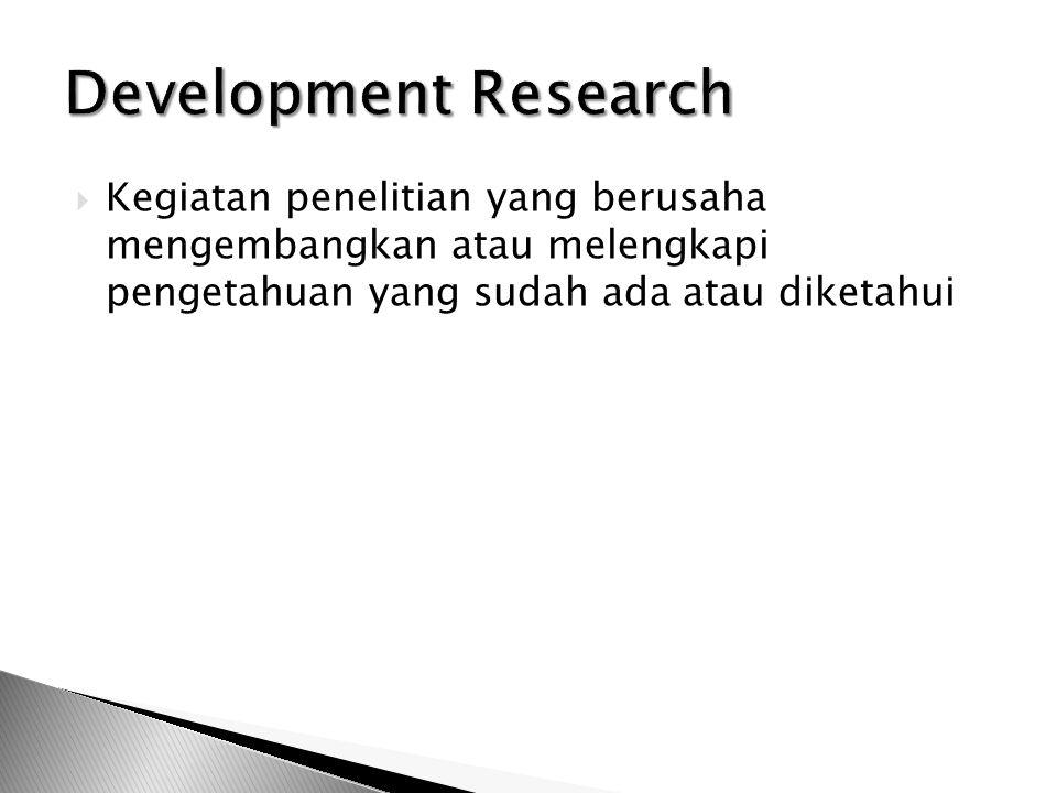 Development Research Kegiatan penelitian yang berusaha mengembangkan atau melengkapi pengetahuan yang sudah ada atau diketahui.