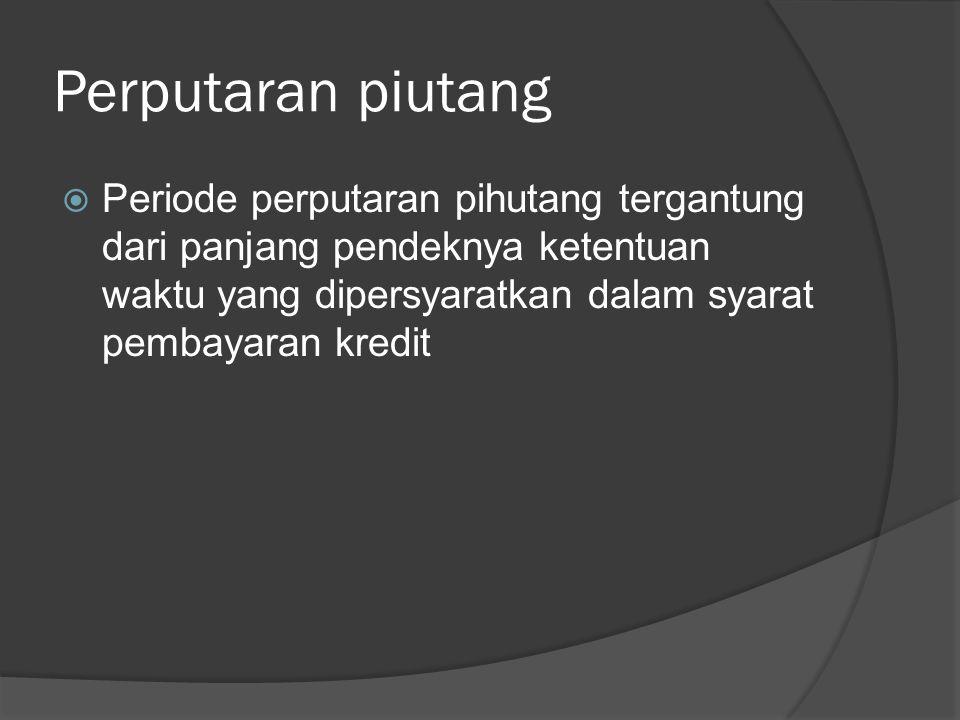 Perputaran piutang Periode perputaran pihutang tergantung dari panjang pendeknya ketentuan waktu yang dipersyaratkan dalam syarat pembayaran kredit.