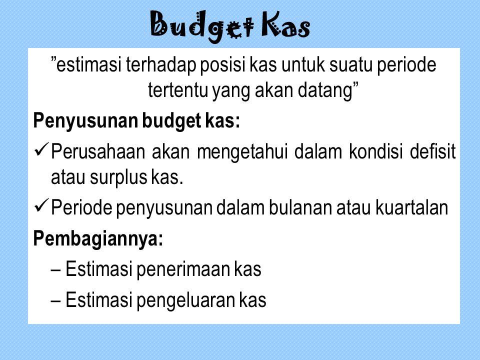 Budget Kas estimasi terhadap posisi kas untuk suatu periode tertentu yang akan datang Penyusunan budget kas: