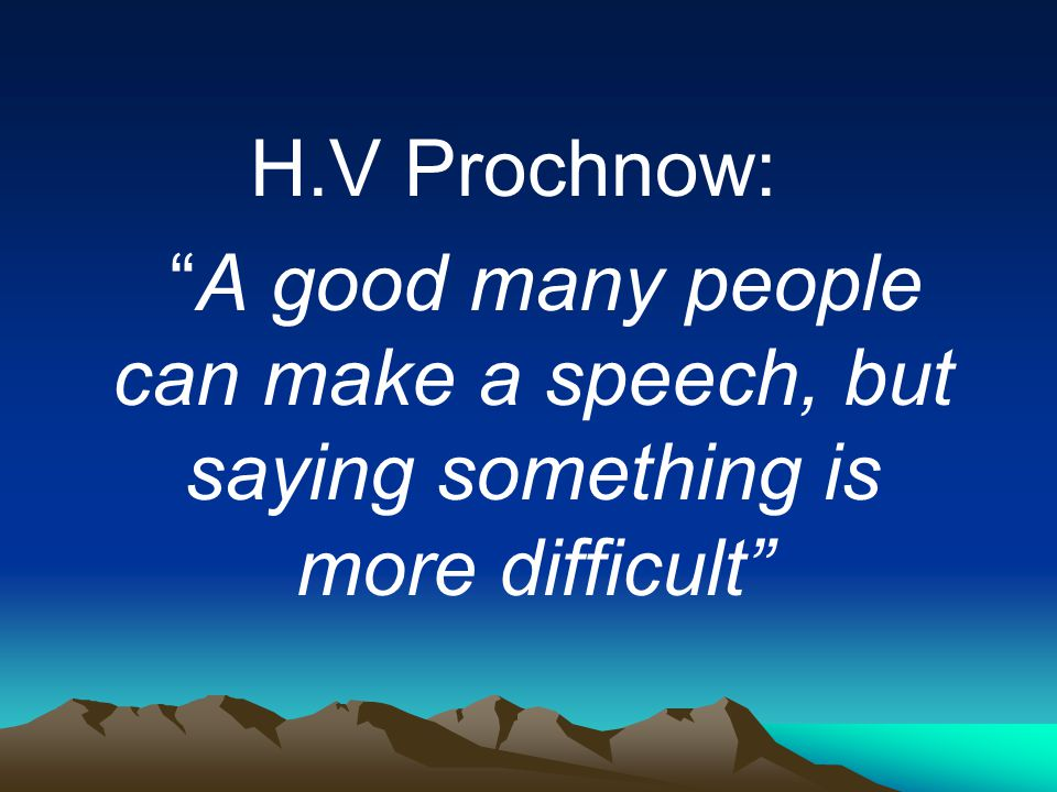 H.V Prochnow: A good many people can make a speech, but saying something is more difficult