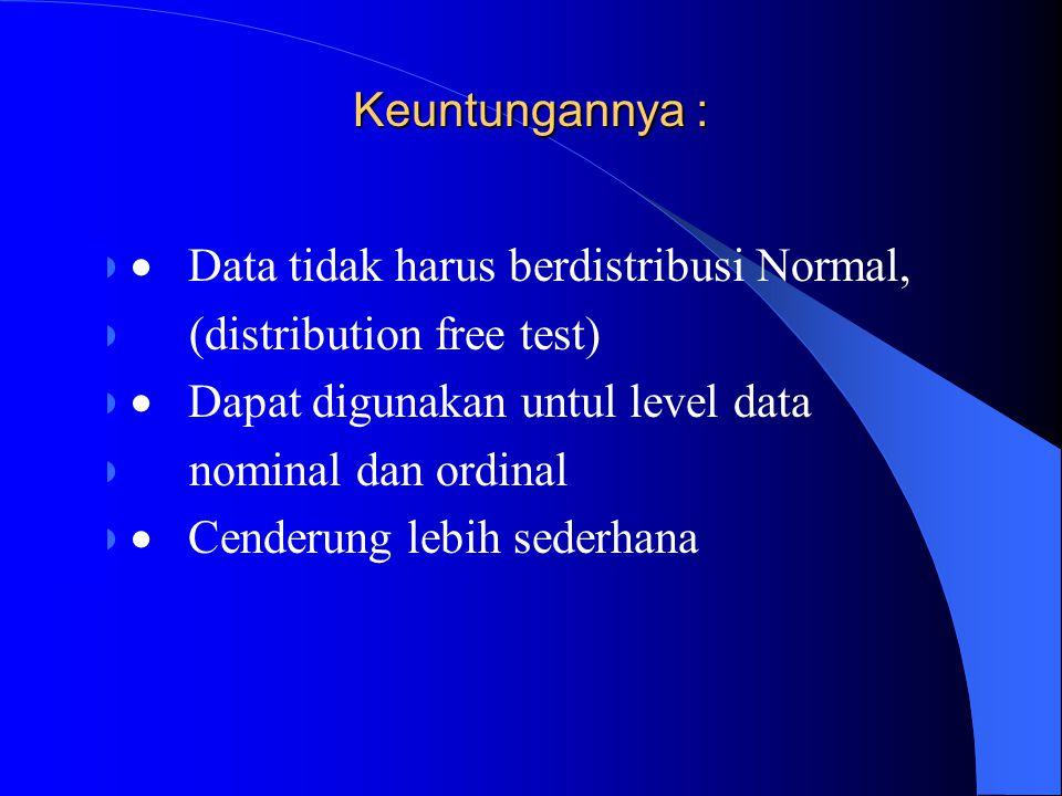 Keuntungannya : · Data tidak harus berdistribusi Normal, (distribution free test) · Dapat digunakan untul level data.