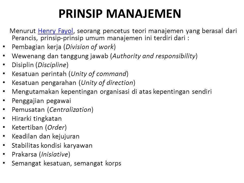 PRINSIP MANAJEMEN Menurut Henry Fayol, seorang pencetus teori manajemen yang berasal dari Perancis, prinsip-prinsip umum manajemen ini terdiri dari :