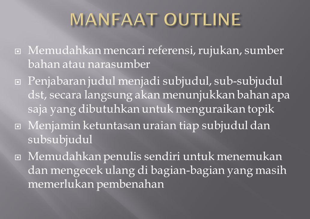 MANFAAT OUTLINE Memudahkan mencari referensi, rujukan, sumber bahan atau narasumber.