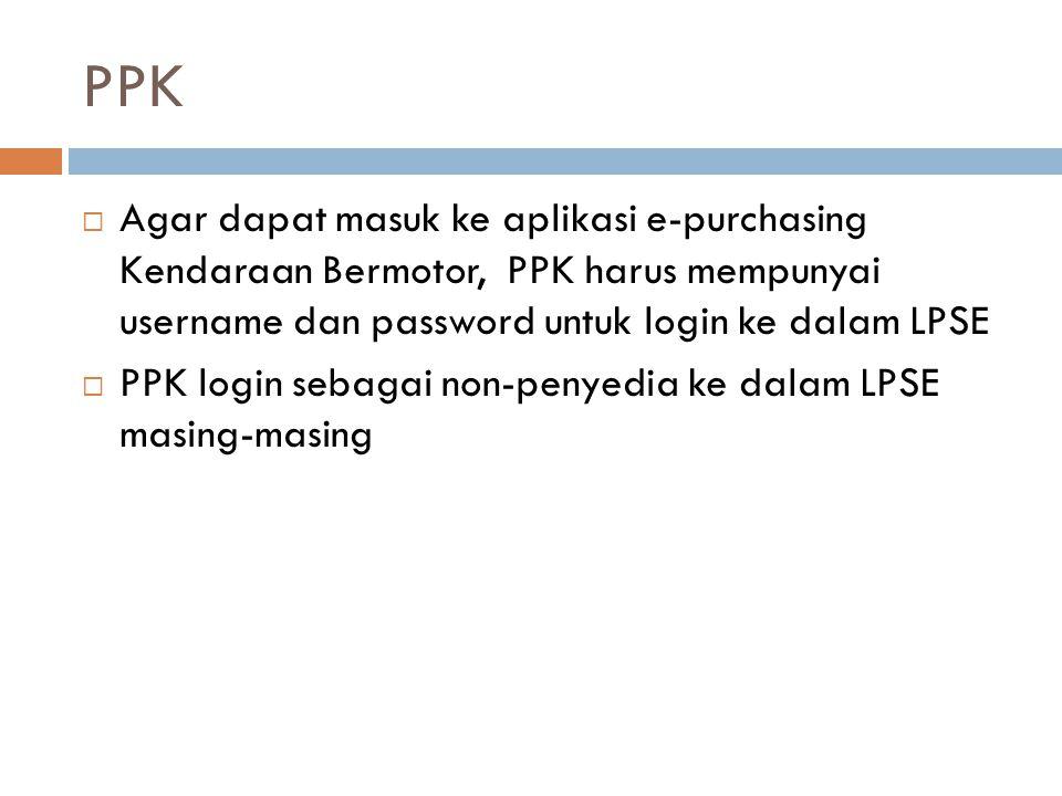 PPK Agar dapat masuk ke aplikasi e-purchasing Kendaraan Bermotor, PPK harus mempunyai username dan password untuk login ke dalam LPSE.