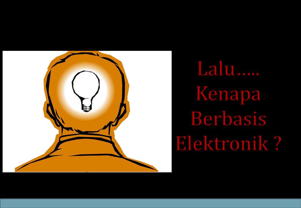 Lalu….. Kenapa Berbasis Elektronik