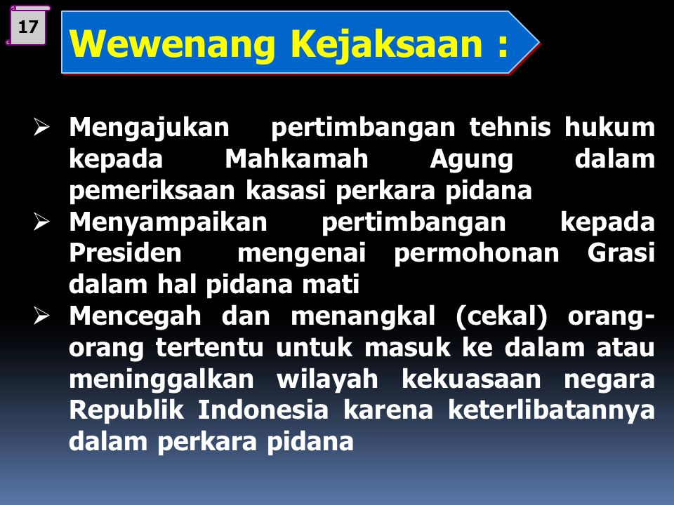 17 Wewenang Kejaksaan : Mengajukan pertimbangan tehnis hukum kepada Mahkamah Agung dalam pemeriksaan kasasi perkara pidana.