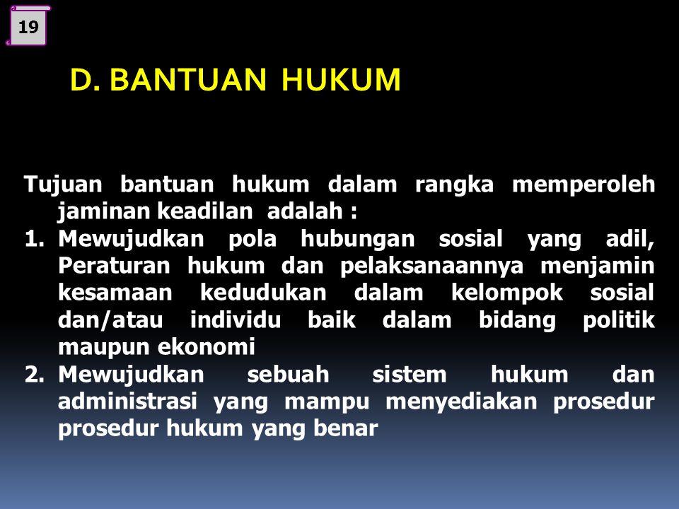 19 D. BANTUAN HUKUM. Tujuan bantuan hukum dalam rangka memperoleh jaminan keadilan adalah :