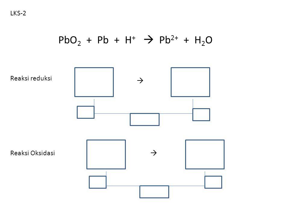LKS-2 PbO2 + Pb + H+  Pb2+ + H2O Reaksi reduksi  Reaksi Oksidasi 