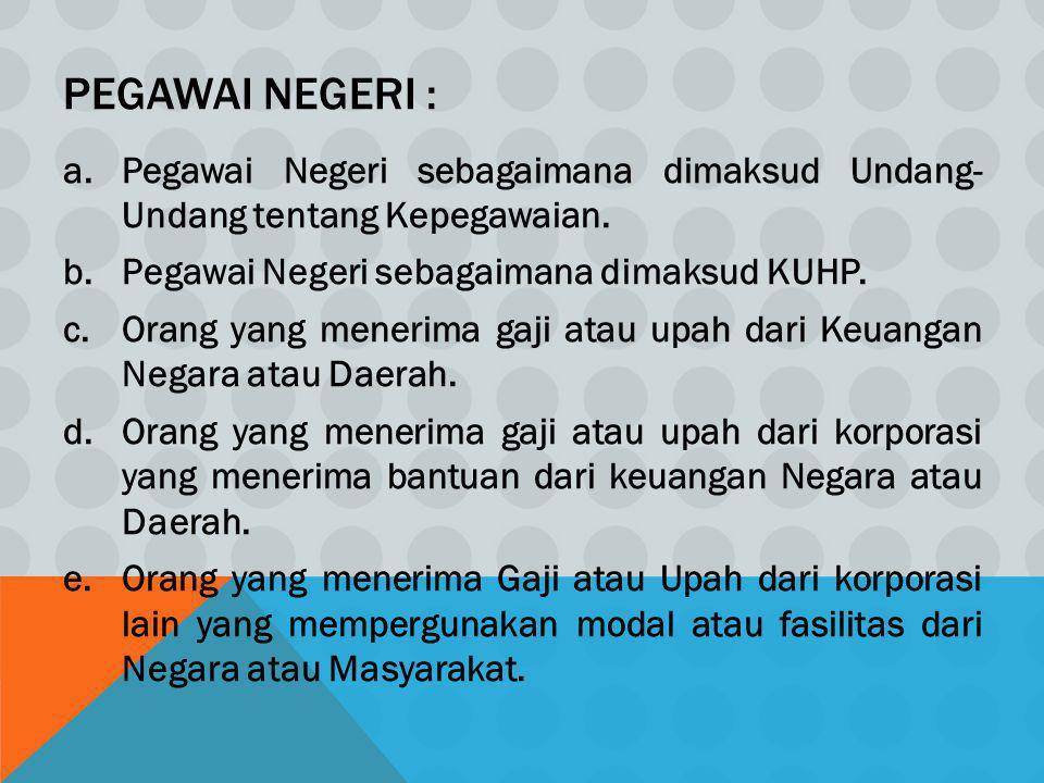 Pegawai Negeri : Pegawai Negeri sebagaimana dimaksud Undang- Undang tentang Kepegawaian. Pegawai Negeri sebagaimana dimaksud KUHP.