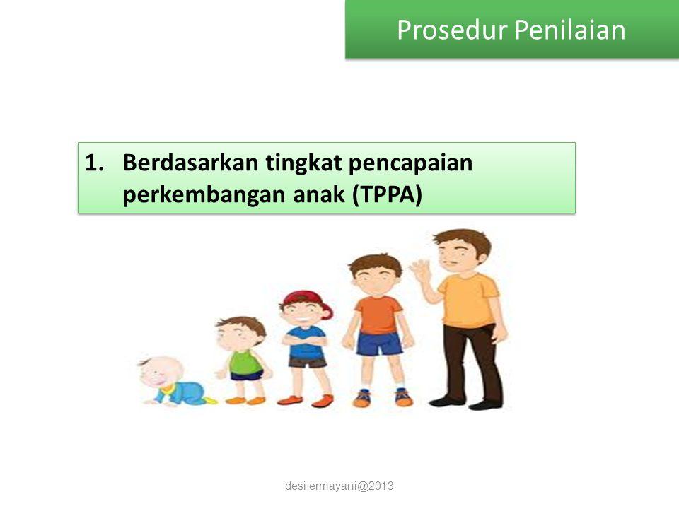 Prosedur Penilaian Berdasarkan tingkat pencapaian perkembangan anak (TPPA) desi ermayani@2013