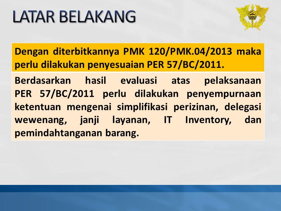 LATAR BELAKANG Dengan diterbitkannya PMK 120/PMK.04/2013 maka perlu dilakukan penyesuaian PER 57/BC/2011.