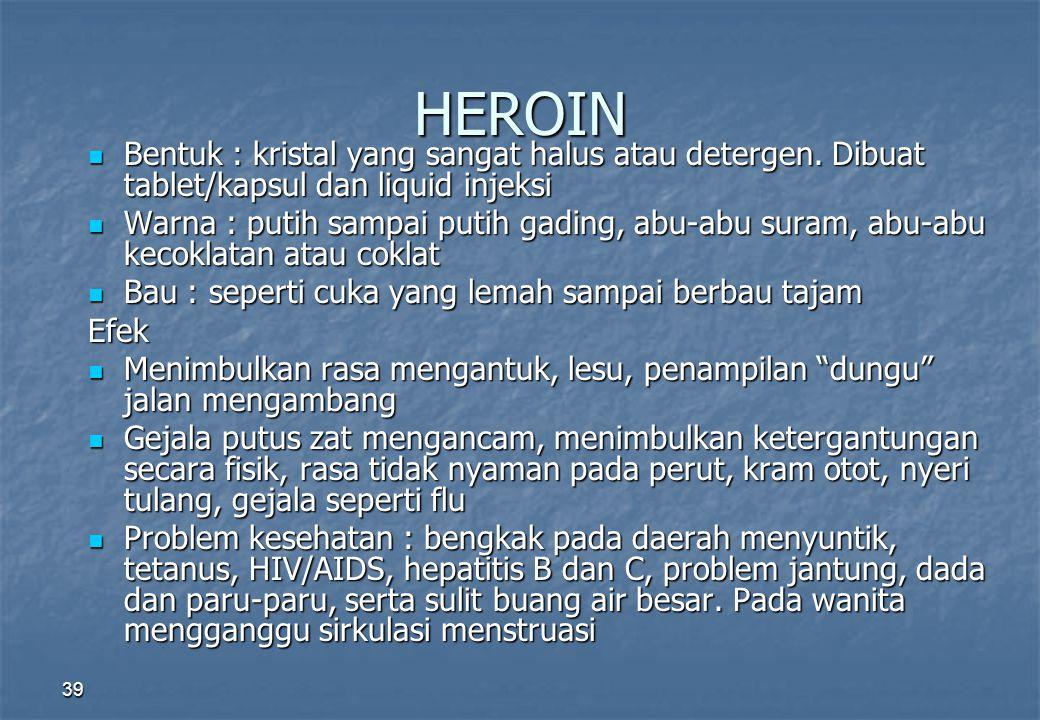 HEROIN Bentuk : kristal yang sangat halus atau detergen. Dibuat tablet/kapsul dan liquid injeksi.