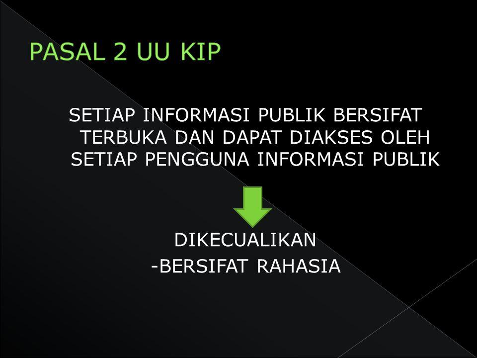 PASAL 2 UU KIP SETIAP INFORMASI PUBLIK BERSIFAT TERBUKA DAN DAPAT DIAKSES OLEH SETIAP PENGGUNA INFORMASI PUBLIK.
