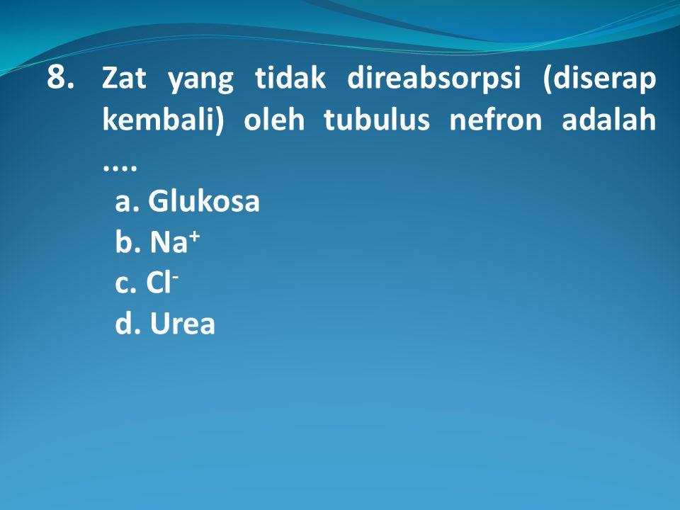8. Zat yang tidak direabsorpsi (diserap kembali) oleh tubulus nefron adalah ....