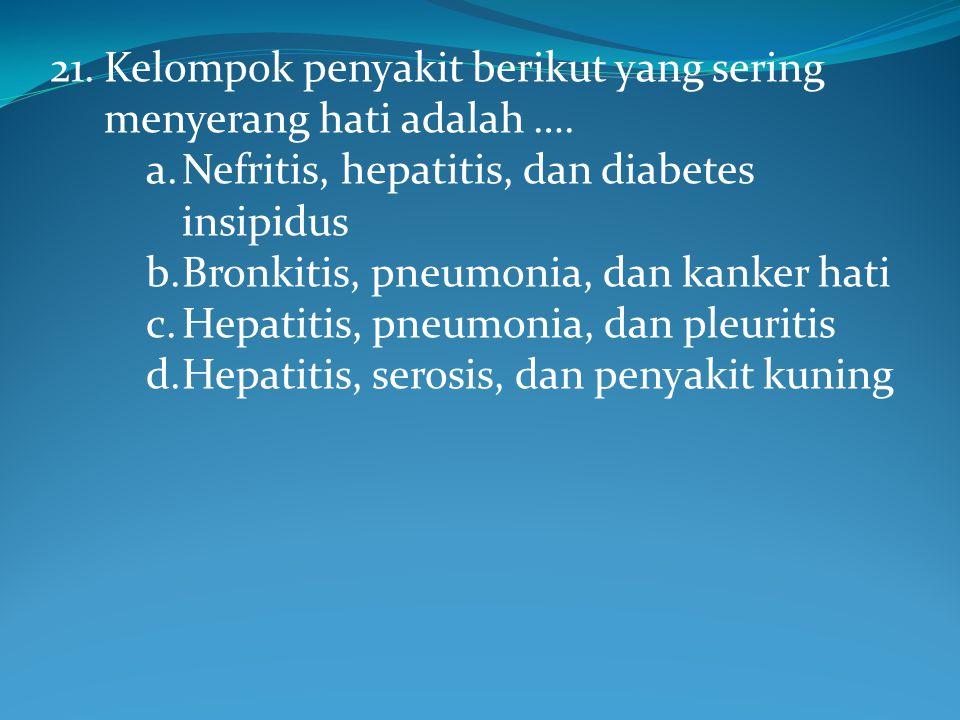 21. Kelompok penyakit berikut yang sering menyerang hati adalah ….