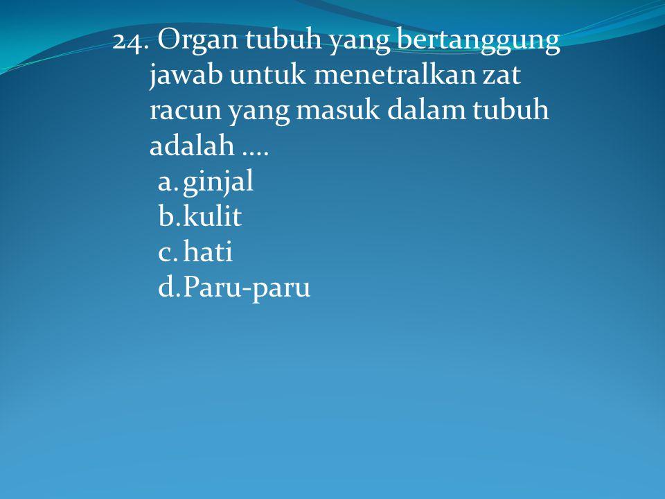 24. Organ tubuh yang bertanggung jawab untuk menetralkan zat racun yang masuk dalam tubuh adalah ….