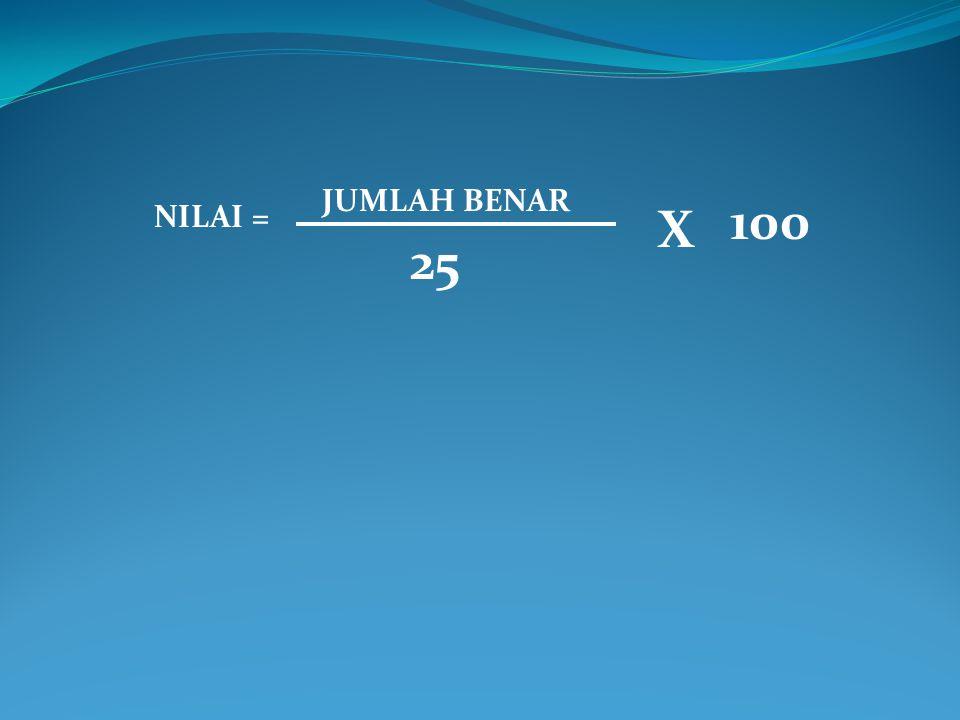 JUMLAH BENAR 100 NILAI = X 25