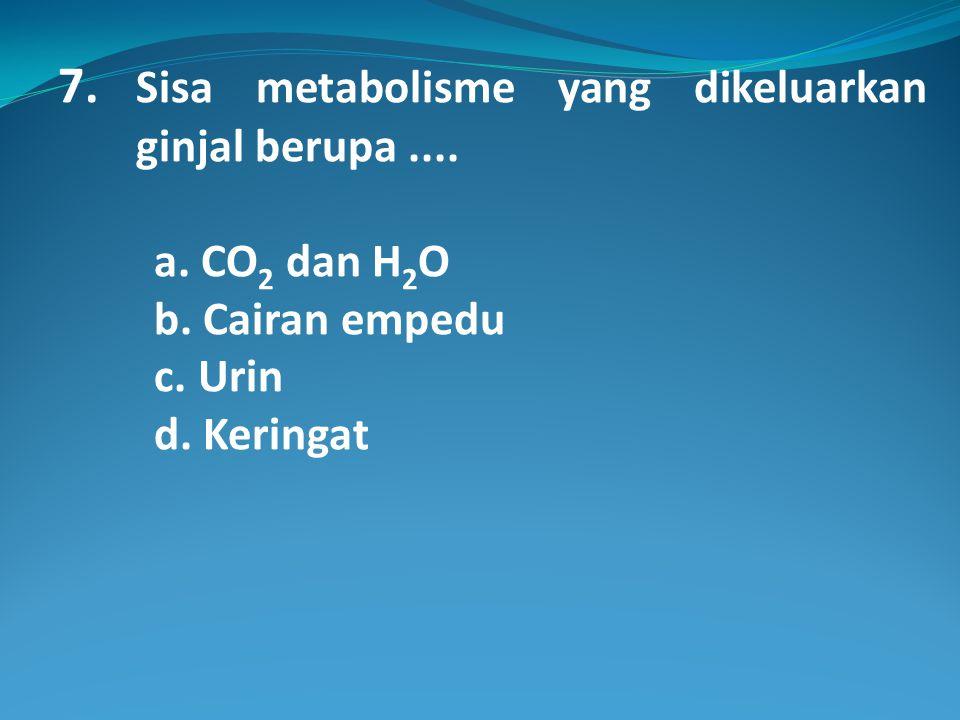 7. Sisa metabolisme yang dikeluarkan ginjal berupa ....