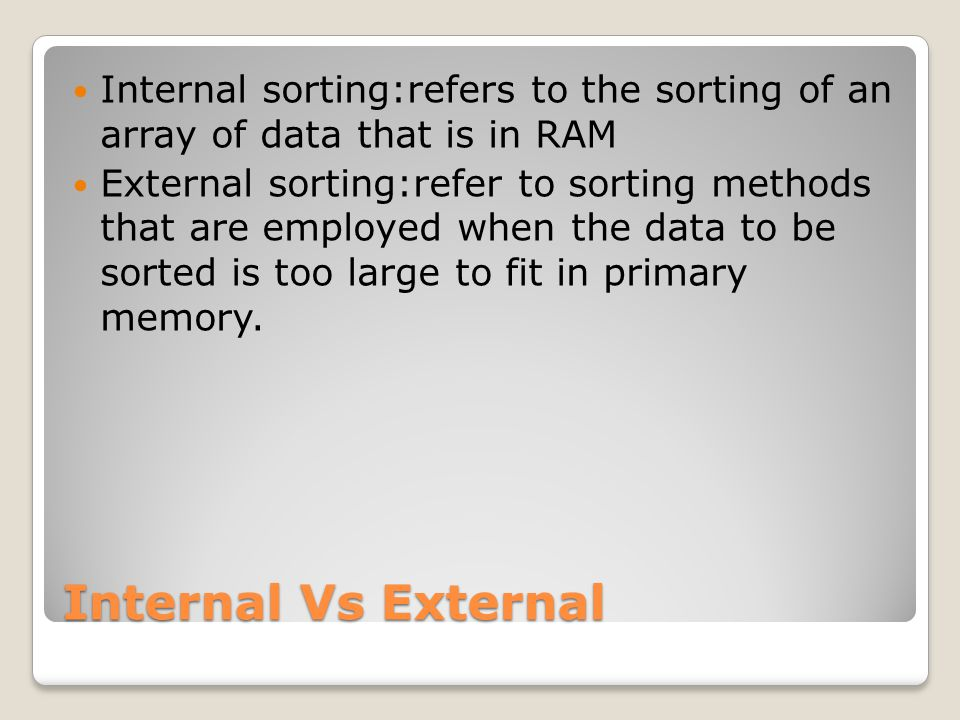 Internal sorting:refers to the sorting of an array of data that is in RAM