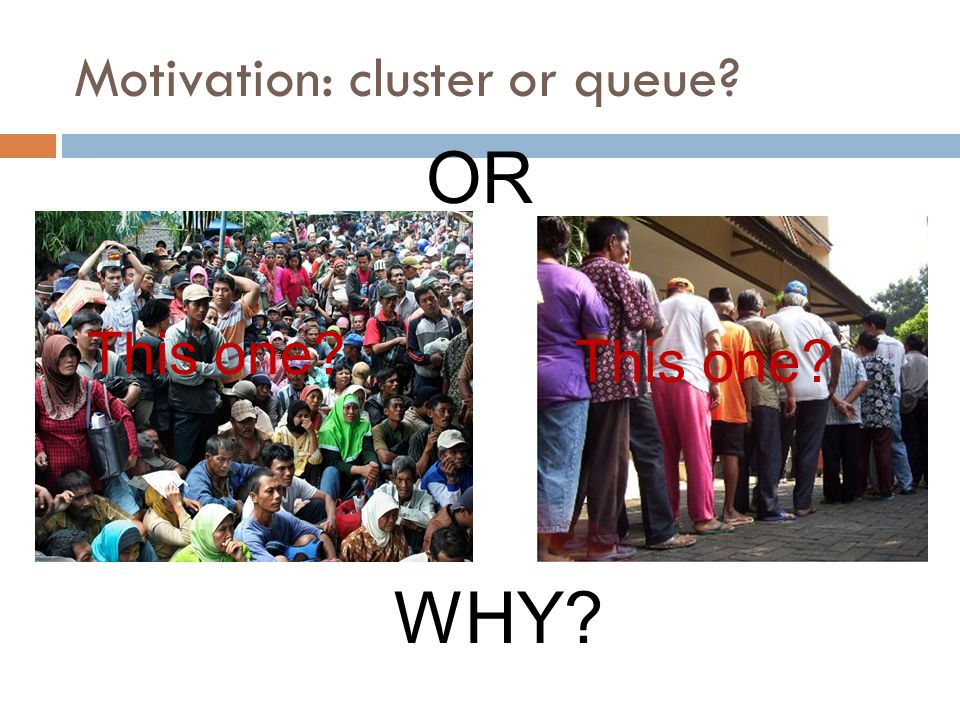 Motivation: cluster or queue
